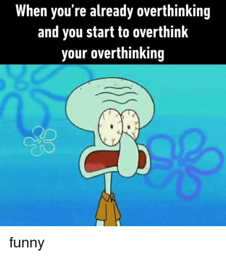 when-youre-already-overthinking-and-you-start-to-overthink-your-32886779